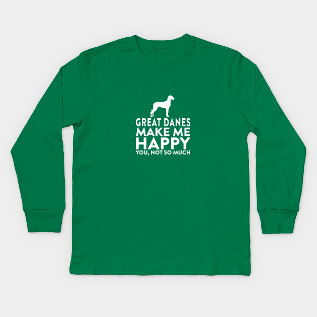 b6a34244 Great Danes Make Me Happy Not You - Great Danes - Kids Long Sleeve T ...