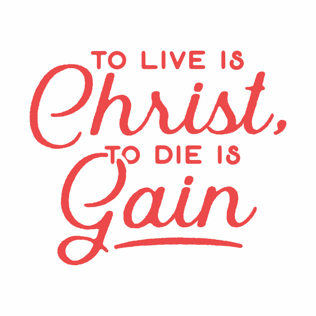 To Live Is Christ To Die Is Gain Christian Tshirt