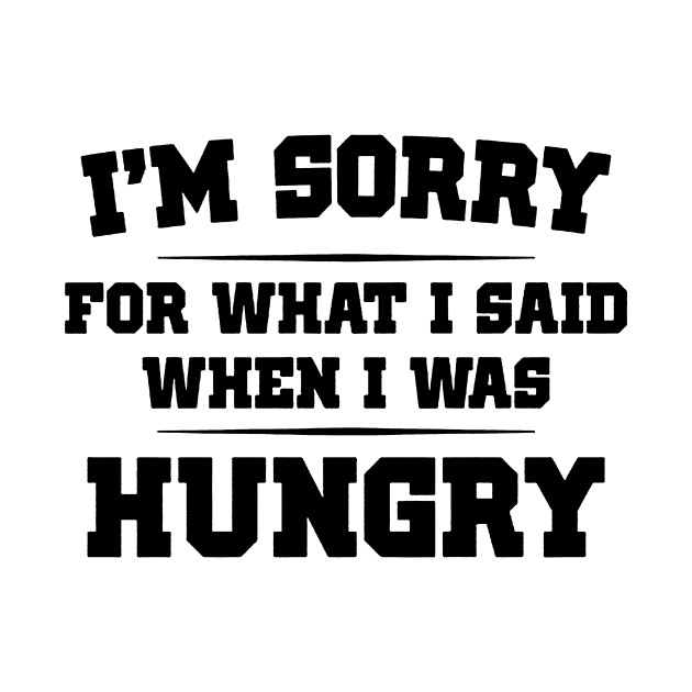 Im sorry for what i said when i was hungry im sorry for what i 2357212 0 altavistaventures Choice Image