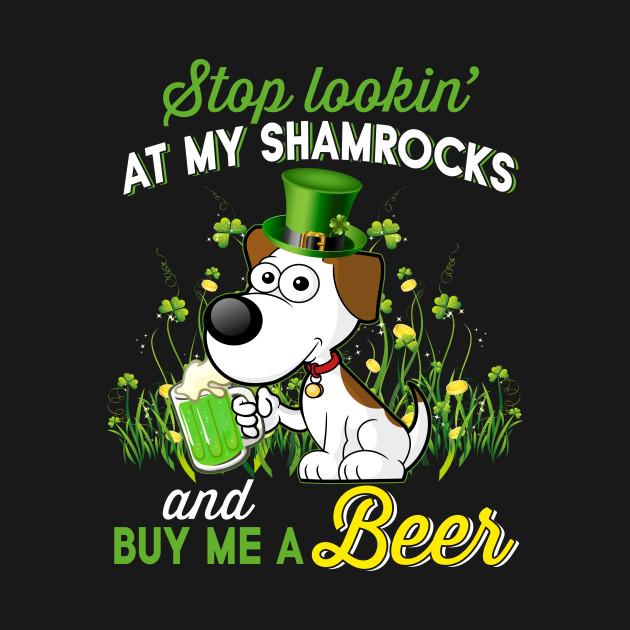 e6b70c8d7 Stop Lookin At My Shamrocks And Buy My A Beer - Beer - T-Shirt ...