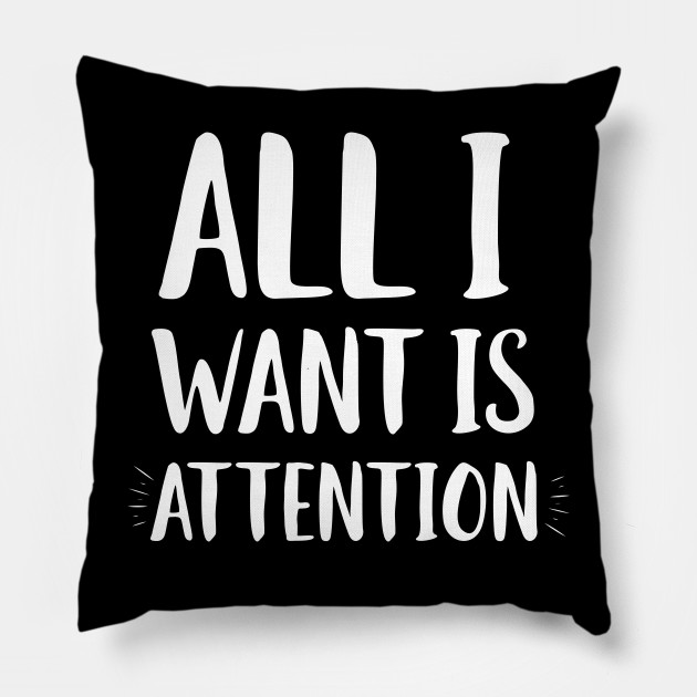 All I Want Is Attention