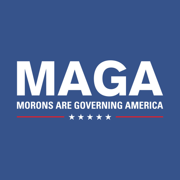 MAGA: Morons Are Governing America