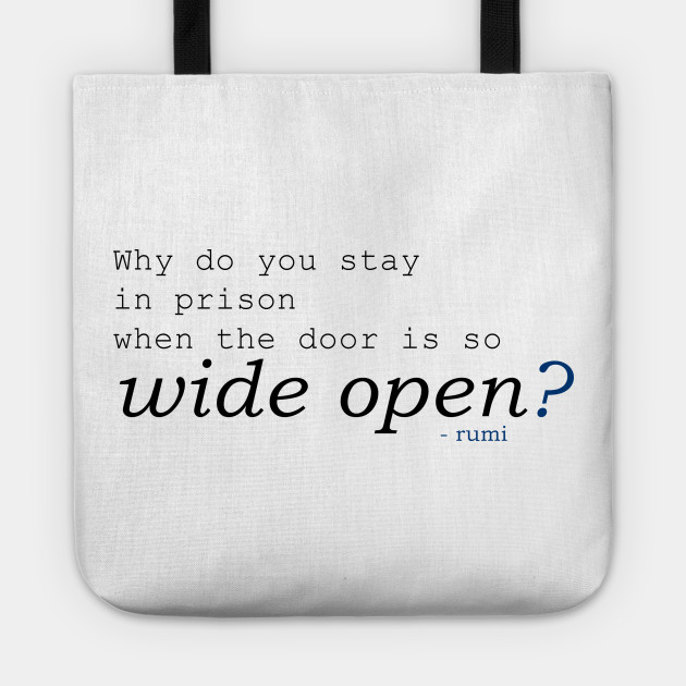 Rumi -  Why do you stay in prison when the door is so wide open?