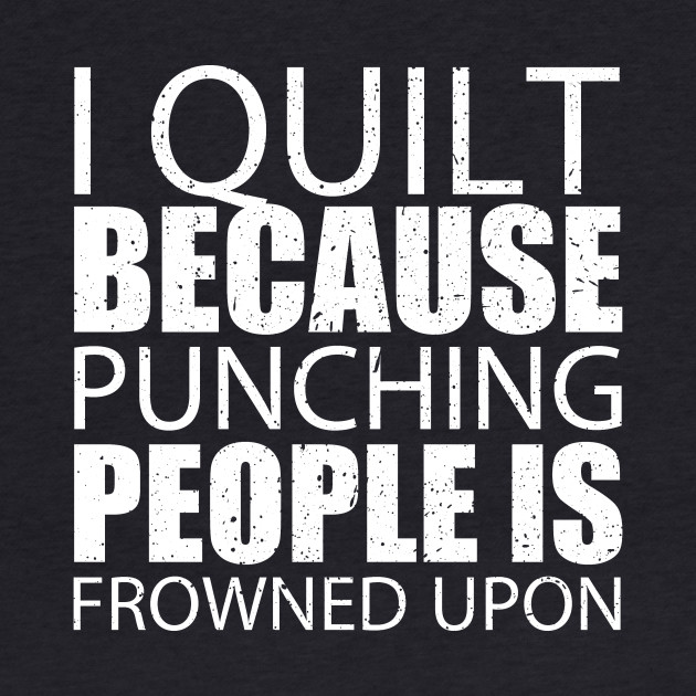 I Quilt Because Punching People Is Frowned Upon - Custom Tshirts