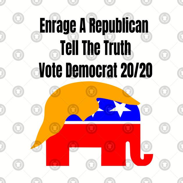 Enrage A Republican Tell The Truth Vote Democrat 20/20