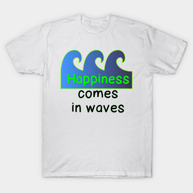 66bc0992627 Happiness Comes in Waves - Waves - T-Shirt