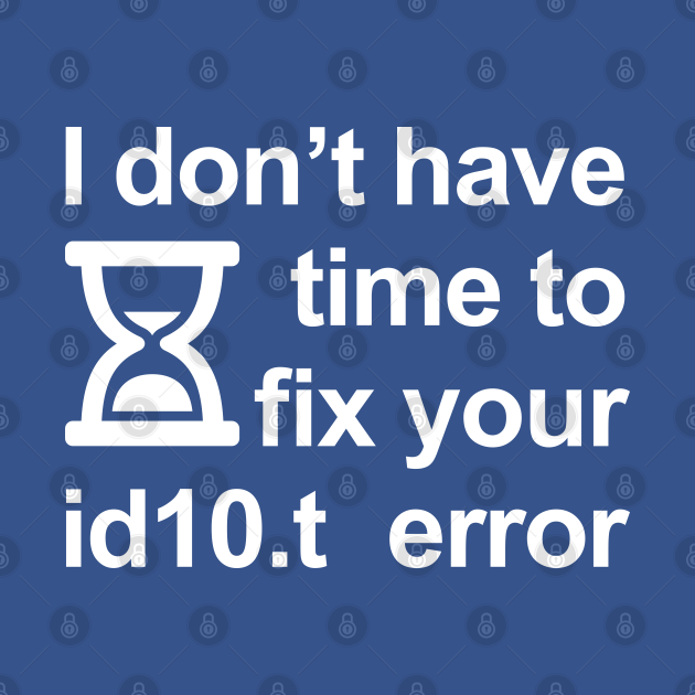 I don't have time to fix your id10.t error