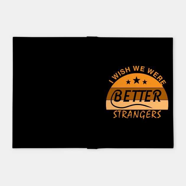 I WISH  WE  WERE  BETTER  STRANGERS_ T shirt