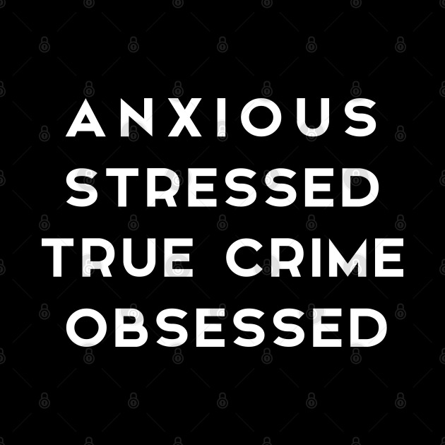ANXIOUS STRESSED TRUE CRIME OBSESSED