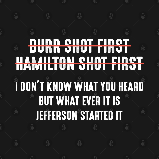 Burr Shot First Alexander Hamilton Funny T-Shirt
