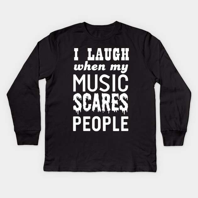 I laugh when my music scares people