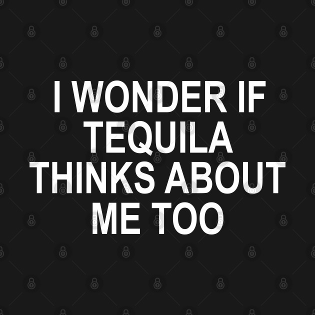 I Wonder If Tequila Thinks About Me Too