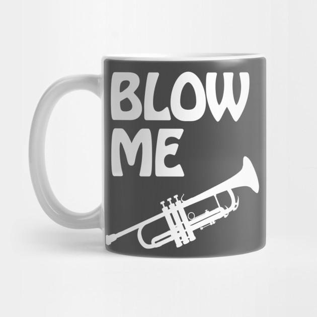 0466531e Funny Trumpet Players - Blow Me Shirt - Trumpet Humor - Mug   TeePublic