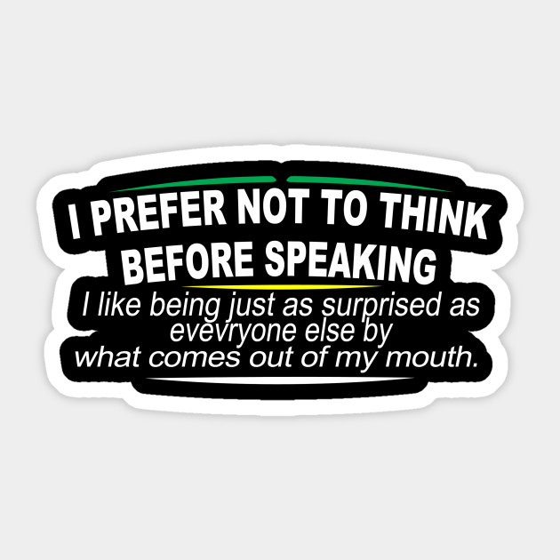 I Prefer Not To Think Before Speaking I Like Being Just As Surprised