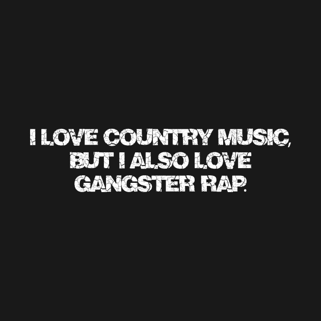I love country music, but I also love gangster rap.