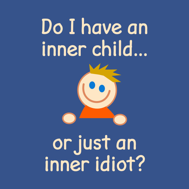 Do I Have An Inner Child Or Just An Inner Idiot?