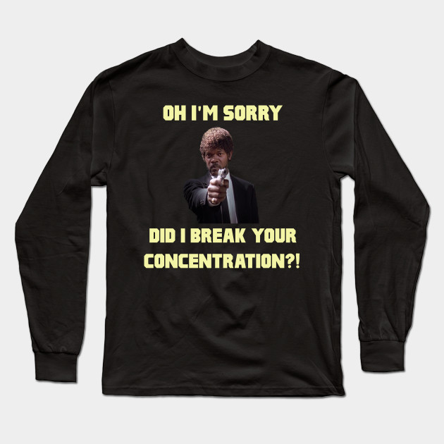 Im Sorry Did I Break Your Concentration T-Shirt
