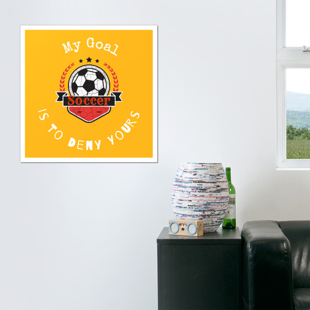 My Goal Is To Deny Yours Soccer T shirt - Soccer - Posters and Art ...