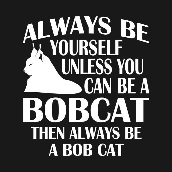 Always Be Yourself T Shirt Be A Bobcat Love Bobcats