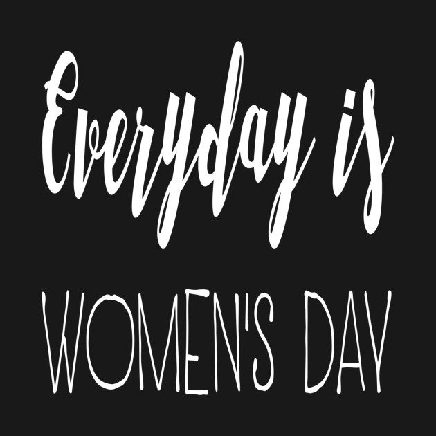 Christian Shirts Everyday Is Women's Day - Christian