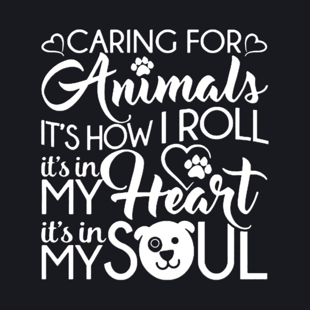 Caring for Animals It's how I roll it's in my heart it's in my soul
