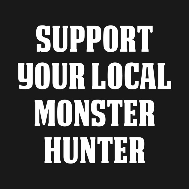 Support Your Local Monster Hunter