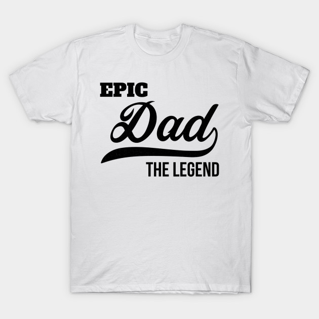 Fathers Day Gifts Epic Dad The Legend Daddy Birthday Shirt T