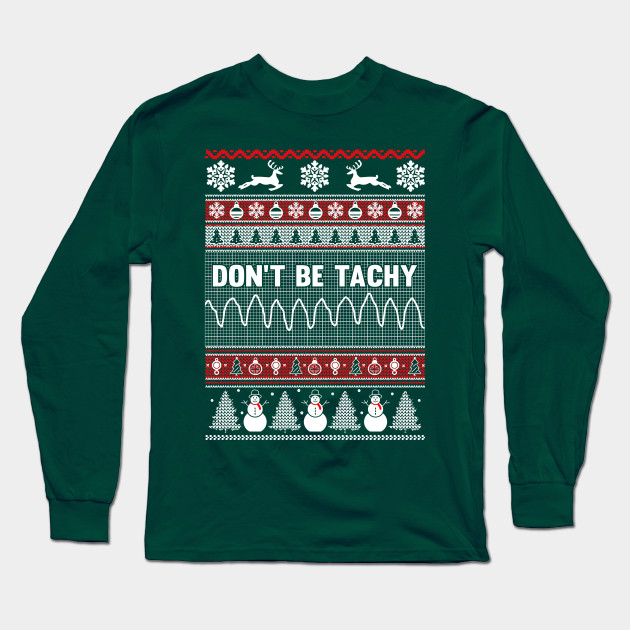 Don't Be Tachy Ugly Christmas Sweater - Xmas - Long Sleeve T-Shirt ...