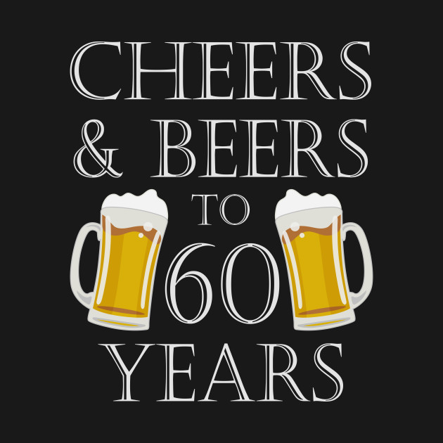 3c5df19a4 Cheers and Beers to 60 Years – 60th Birthday Gift - Birthday Gift ...
