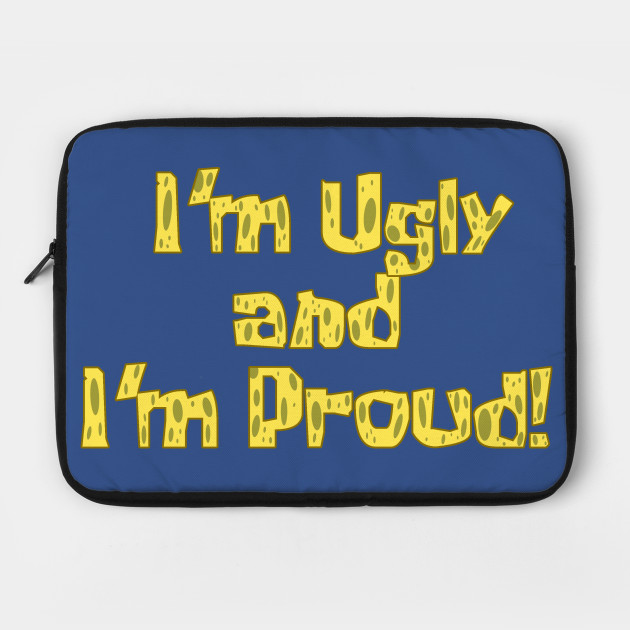 I'm Ugly and I'm Proud!