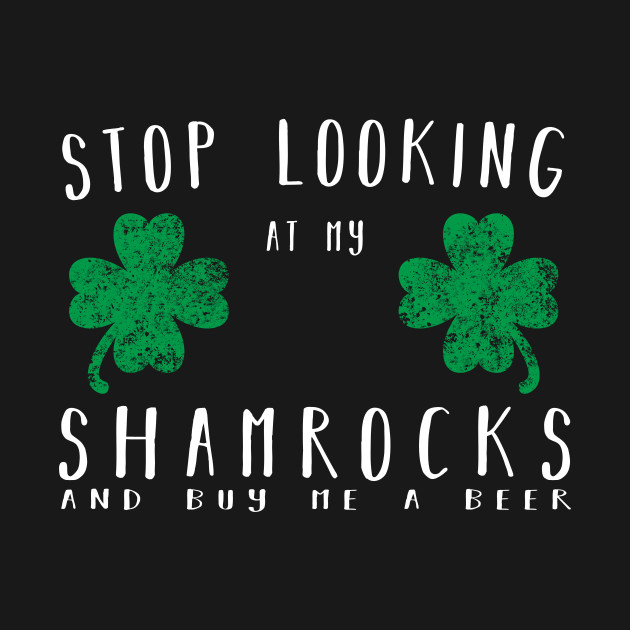 8c1b57cce Stop looking at my shamrocks and buy me a beer Shirt - Stop Looking ...