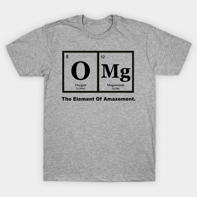 Shirt Omg Of The Humor Element AmazementScience T rsQdCht