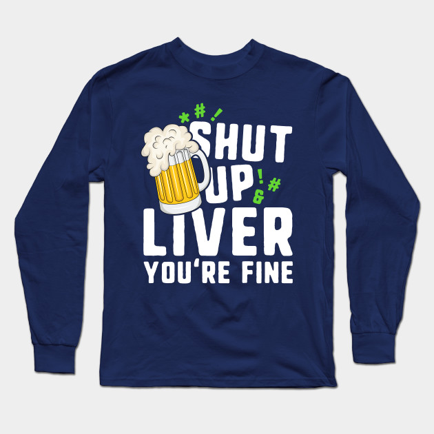 Shut Up Liver You're Fine T-Shirt St Patricks Day Irish Men Long Sleeve T-Shirt