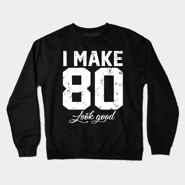 I Make 80 Look Good Funny Eighty Birthday Shirt Crewneck Sweatshirt