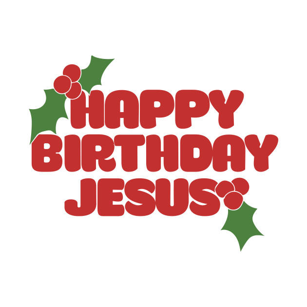Happy Birthday Jesus Happy Birthday Jesus T Shirt Teepublic
