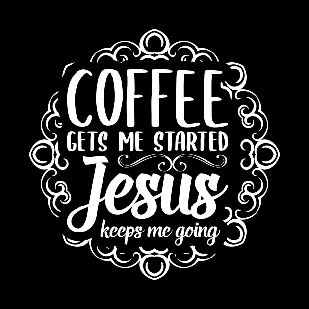 floral coffee gets me started jesus keeps me going christian