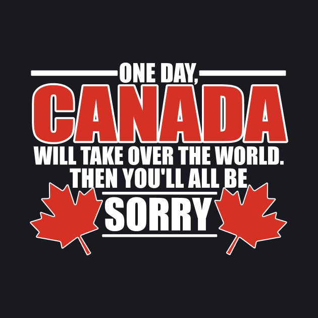 One Day Canada Will Take Over The World