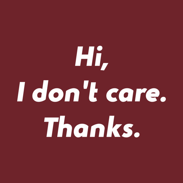 Hi I Don't Care Thanks Funny Quotes Design Art Humour