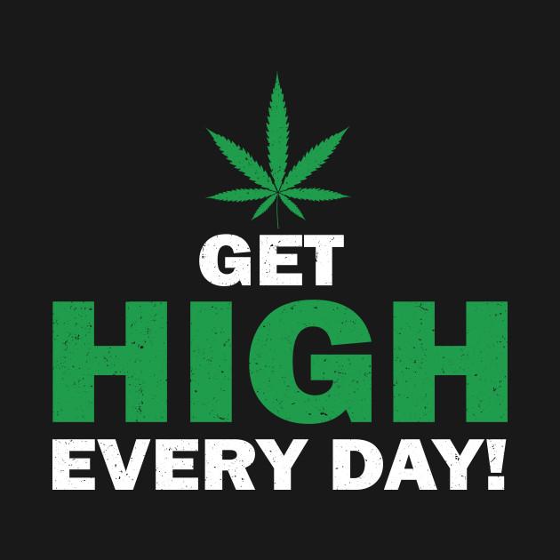 Get high everyday