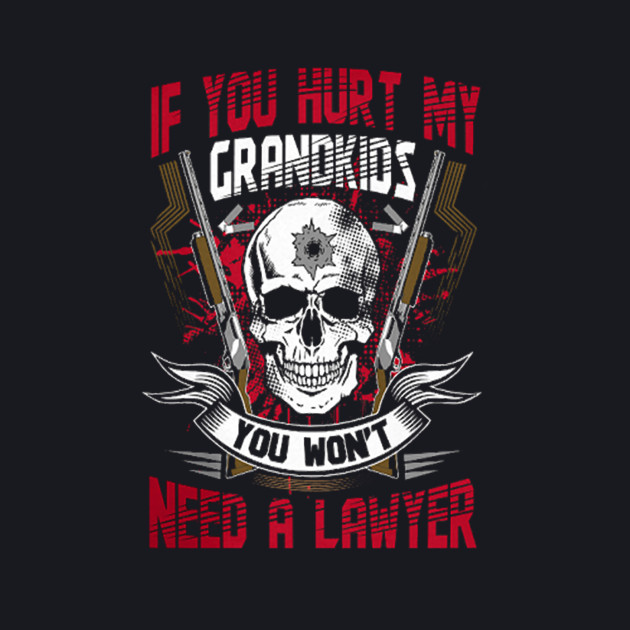 If You Hurt My Grandkids You Wont Need A lawyer