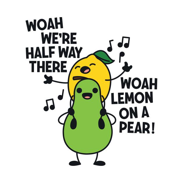 Woah We're Halfway There Woah Lemon on a Pear