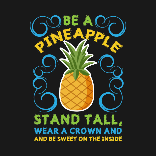 Be A Pineapple Stand Tall, Wear A Crown And Be Sweet On The Inside Cute Saying