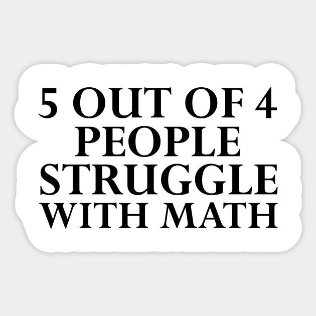 5 Out Of 4 People Struggle With Math Fun Geeky Funny Math Joke Holidays Teacher Gift Sticker Teepublic
