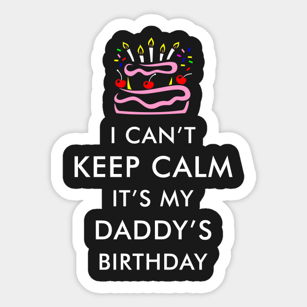 I Cant Keep Calm Its My Daddy Birthday Sticker