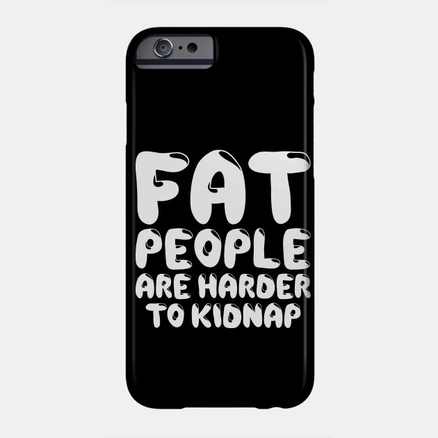 Fat People Are Harder To Kidnap Body Weight Loss Motivation Funny Gym Weight Loss Foodie Fat People Phone Case Teepublic