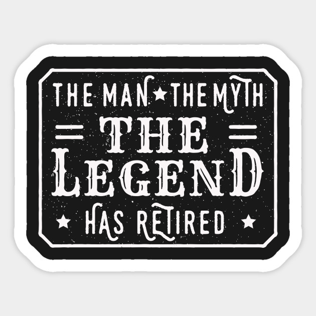 0cf15333 The Man The Myth The Legend – Has Retired – - Man - Sticker | TeePublic
