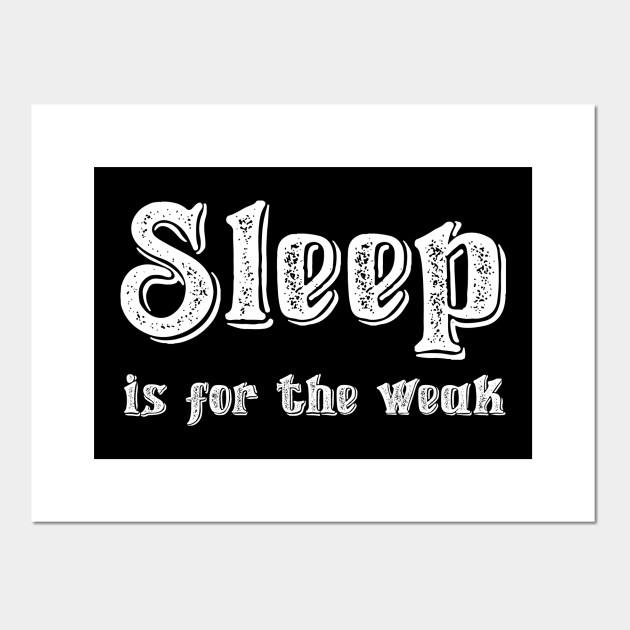 Sleep Is For The Weak Quote Posters And Art Prints Teepublic