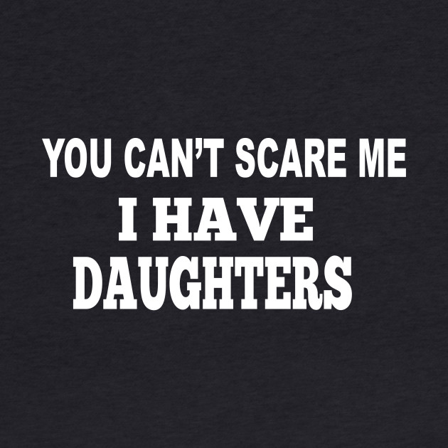 You Can't Scare Me, I Have Daughters