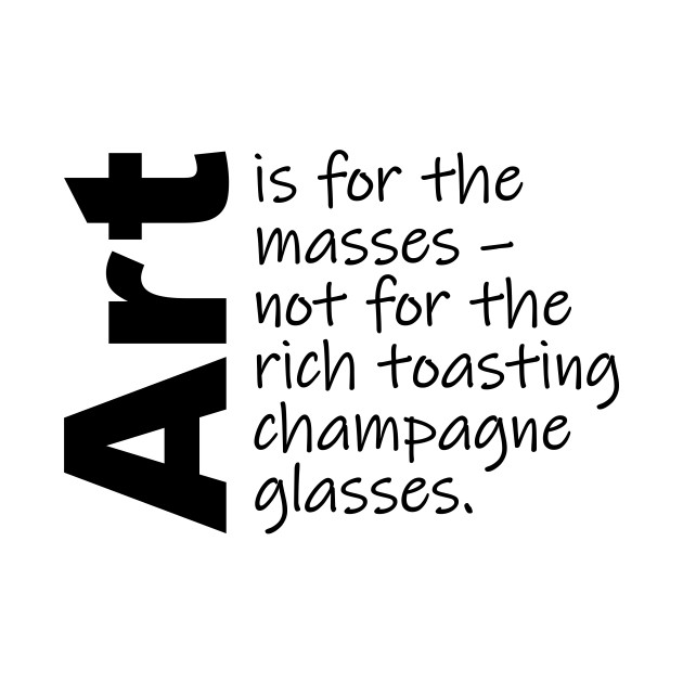 Art is for the masses. (Black Text)