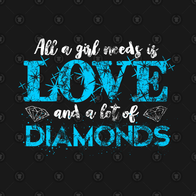 All A girl Needs Is Love And A Lot Of Diamonds Distressed
